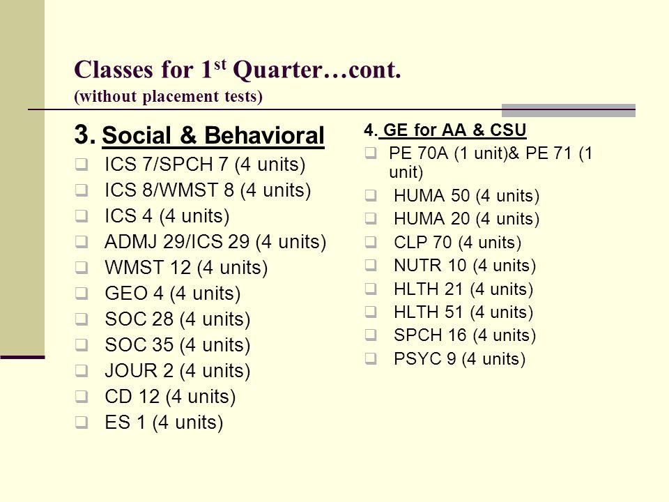 Classes for 1 st Quarter…cont. (without placement tests) 3. Social & Behavioral  ICS 7/SPCH 7 (4 units)  ICS 8/WMST 8 (4 units)  ICS 4 (4 units) 