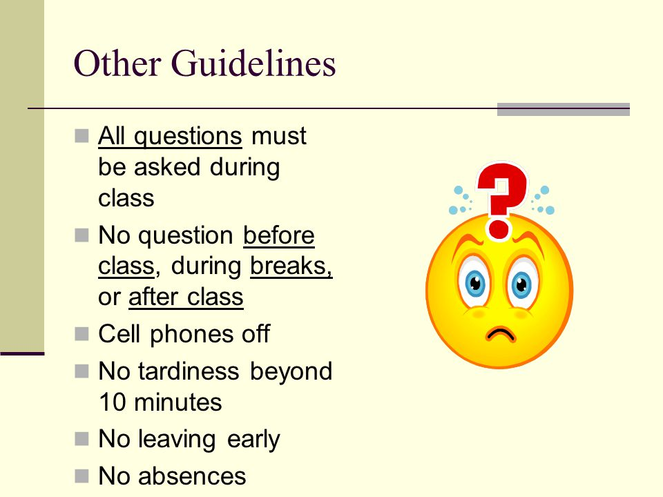 Other Guidelines All questions must be asked during class No question before class, during breaks, or after class Cell phones off No tardiness beyond