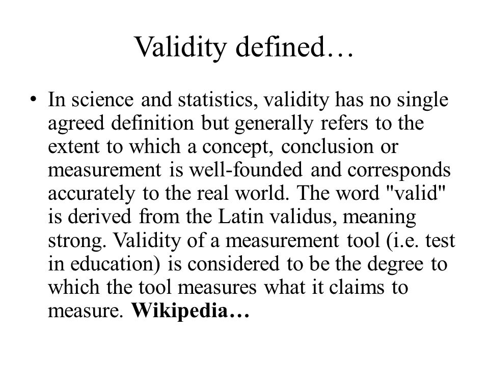 Validity defined… In science and statistics, validity has no single agreed definition but generally refers to the extent to which a concept, conclusion or measurement is well-founded and corresponds accurately to the real world.