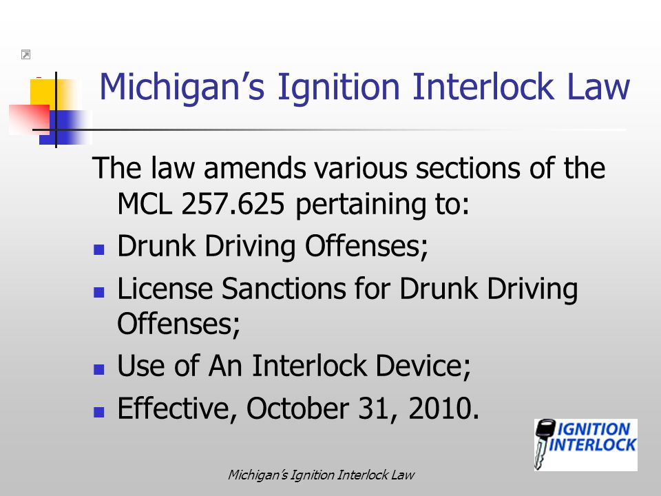 Michigan's Ignition Interlock Law The law amends various sections of the MCL 257.625 pertaining to: Drunk Driving Offenses; License Sanctions for Drun