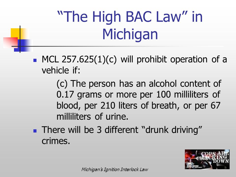 Michigan's Ignition Interlock Law The High BAC Law in Michigan MCL 257.625(1)(c) will prohibit operation of a vehicle if: (c) The person has an alcohol content of 0.17 grams or more per 100 milliliters of blood, per 210 liters of breath, or per 67 milliliters of urine.