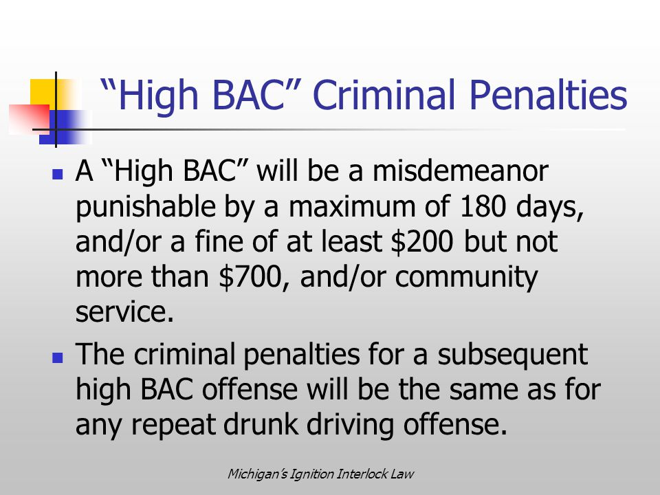 Michigan's Ignition Interlock Law High BAC Criminal Penalties A High BAC will be a misdemeanor punishable by a maximum of 180 days, and/or a fine of at least $200 but not more than $700, and/or community service.
