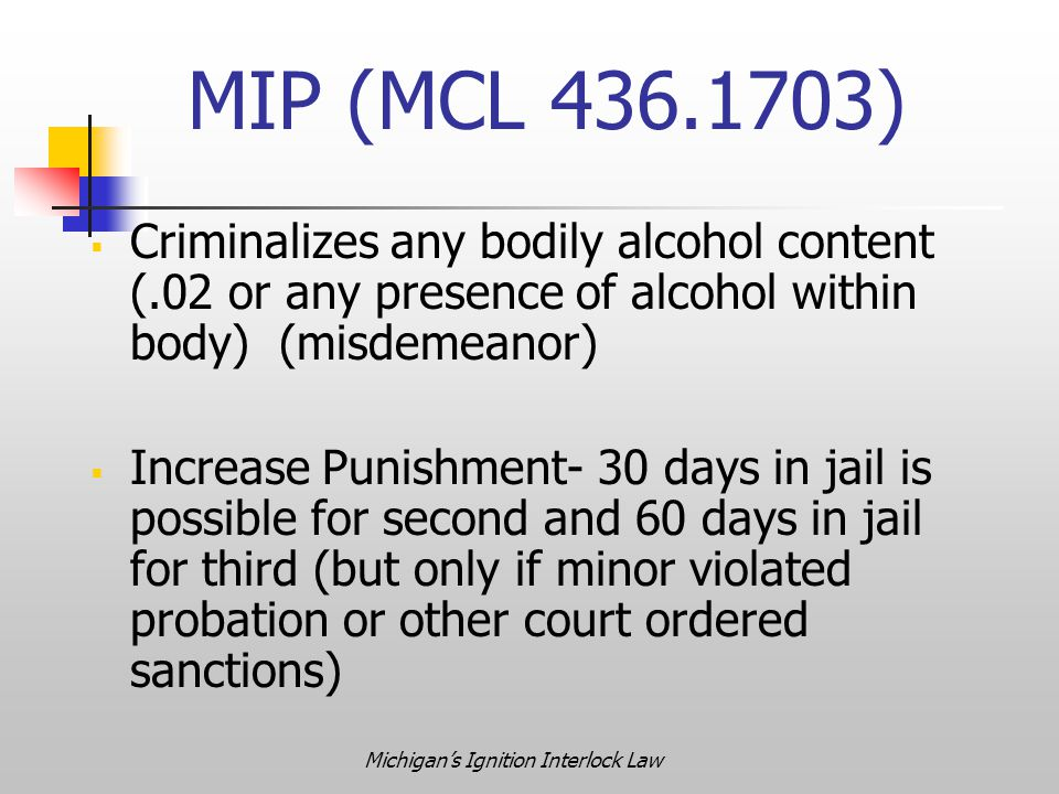 Michigan's Ignition Interlock Law  Criminalizes any bodily alcohol content (.02 or any presence of alcohol within body) (misdemeanor)  Increase Punishment- 30 days in jail is possible for second and 60 days in jail for third (but only if minor violated probation or other court ordered sanctions) MIP (MCL 436.1703)