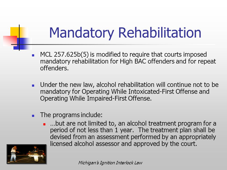 Michigan's Ignition Interlock Law Mandatory Rehabilitation MCL 257.625b(5) is modified to require that courts imposed mandatory rehabilitation for High BAC offenders and for repeat offenders.