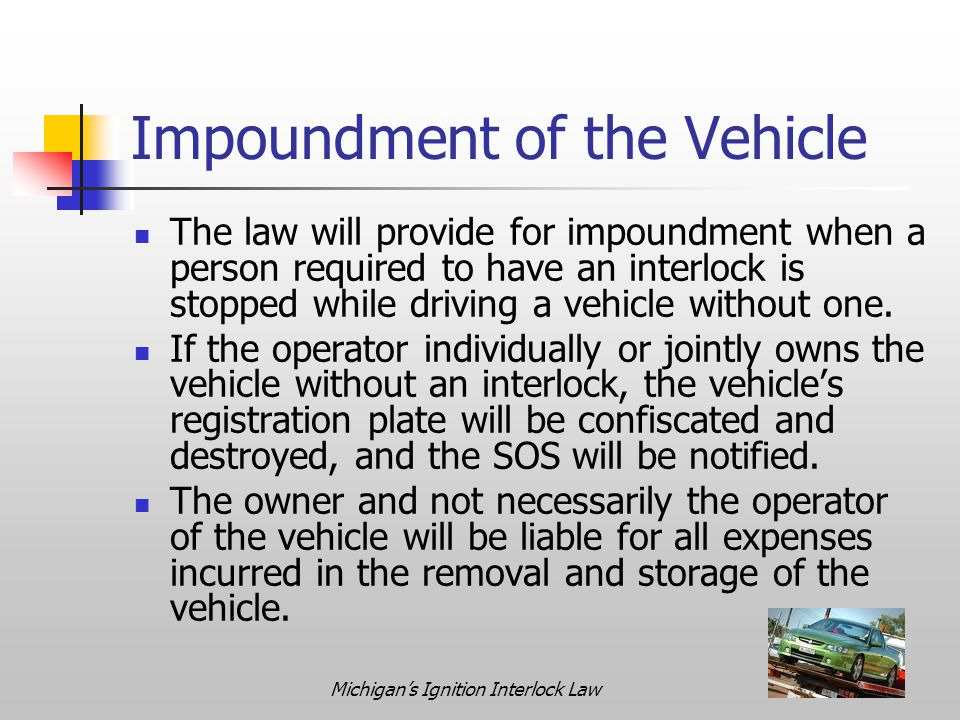 Michigan's Ignition Interlock Law Impoundment of the Vehicle The law will provide for impoundment when a person required to have an interlock is stopped while driving a vehicle without one.