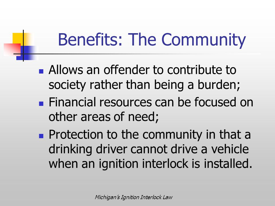 Michigan's Ignition Interlock Law Benefits: The Community Allows an offender to contribute to society rather than being a burden; Financial resources