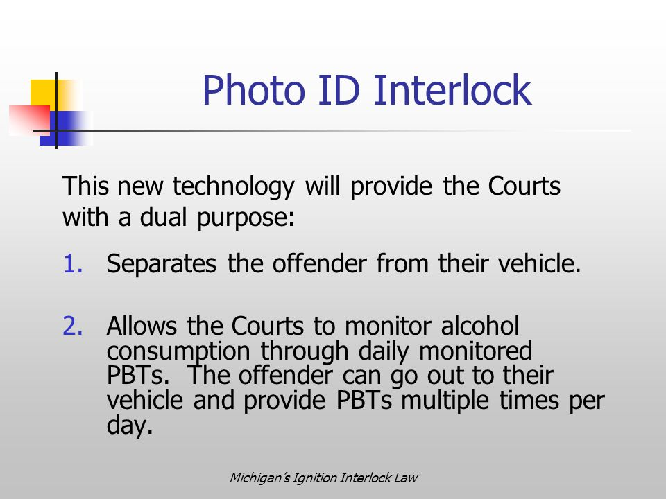 Michigan's Ignition Interlock Law This new technology will provide the Courts with a dual purpose: 1.Separates the offender from their vehicle.