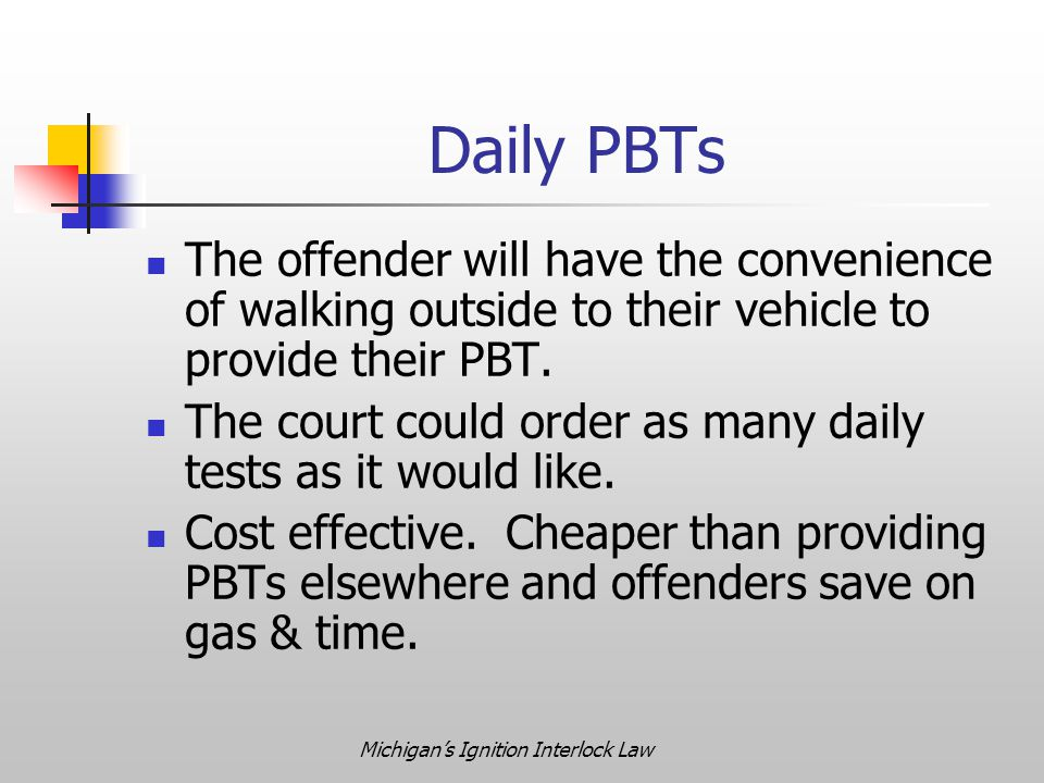 Michigan's Ignition Interlock Law Daily PBTs The offender will have the convenience of walking outside to their vehicle to provide their PBT. The cour
