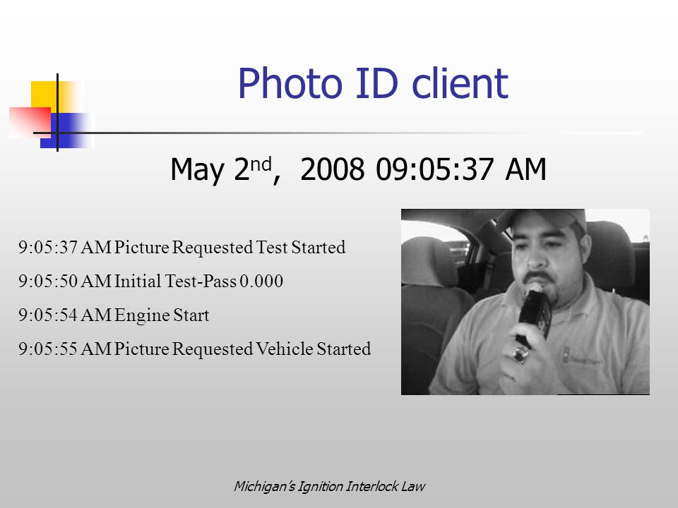 Michigan's Ignition Interlock Law Photo ID client May 2 nd, 2008 09:05:37 AM 9:05:37 AM Picture Requested Test Started 9:05:50 AM Initial Test-Pass 0.000 9:05:54 AM Engine Start 9:05:55 AM Picture Requested Vehicle Started