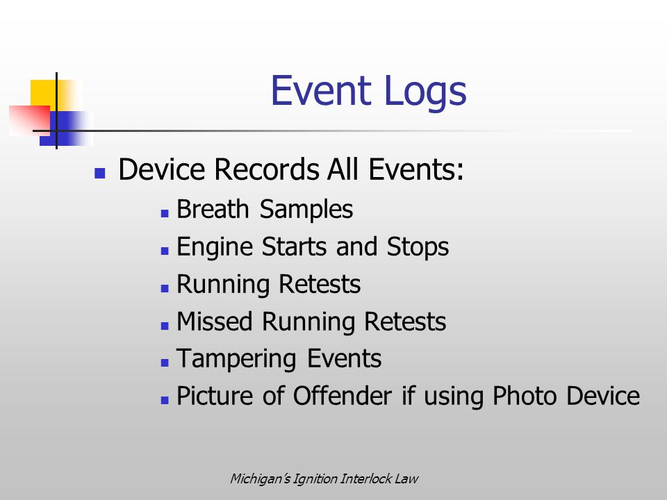 Michigan's Ignition Interlock Law Event Logs Device Records All Events: Breath Samples Engine Starts and Stops Running Retests Missed Running Retests Tampering Events Picture of Offender if using Photo Device