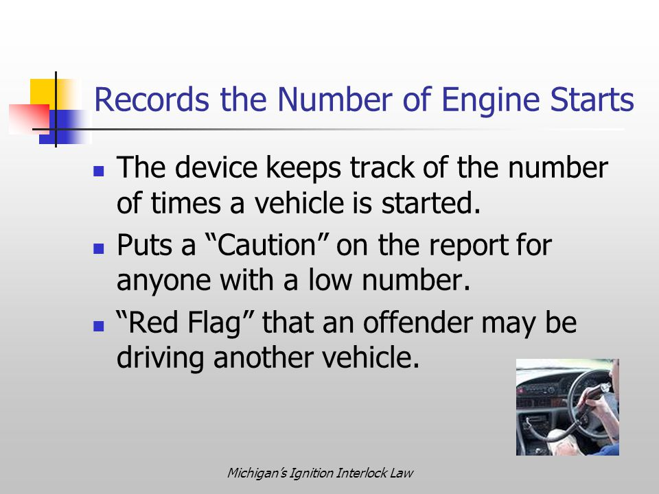 """Michigan's Ignition Interlock Law Records the Number of Engine Starts The device keeps track of the number of times a vehicle is started. Puts a """"Caut"""