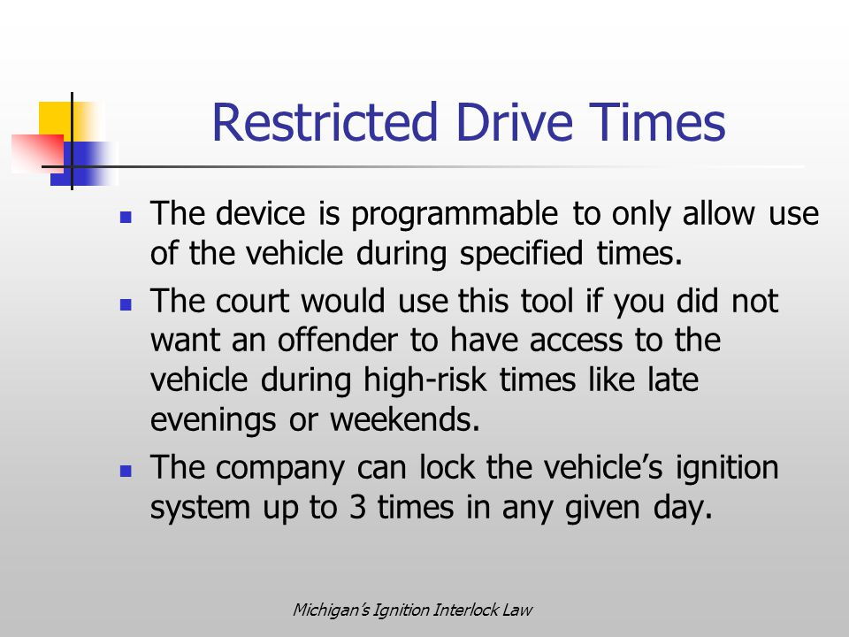 Michigan's Ignition Interlock Law Restricted Drive Times The device is programmable to only allow use of the vehicle during specified times.