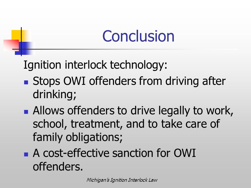 Michigan's Ignition Interlock Law Conclusion Ignition interlock technology: Stops OWI offenders from driving after drinking; Allows offenders to drive legally to work, school, treatment, and to take care of family obligations; A cost-effective sanction for OWI offenders.