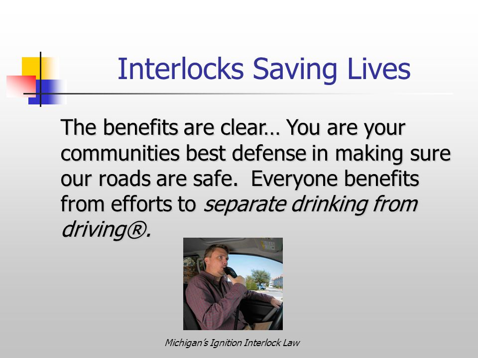 Michigan's Ignition Interlock Law Interlocks Saving Lives The benefits are clear… You are your communities best defense in making sure our roads are safe.