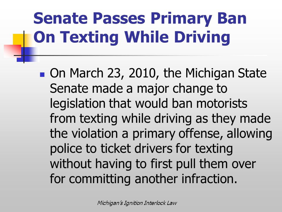 Michigan's Ignition Interlock Law Senate Passes Primary Ban On Texting While Driving On March 23, 2010, the Michigan State Senate made a major change to legislation that would ban motorists from texting while driving as they made the violation a primary offense, allowing police to ticket drivers for texting without having to first pull them over for committing another infraction.