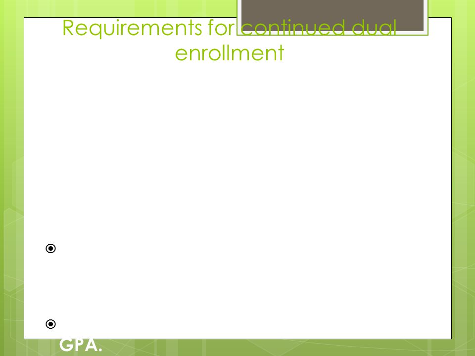Requirements for continued dual enrollment Dual Enrollment is a privilege meant to help students complete some of their college coursework before they graduate from high school.