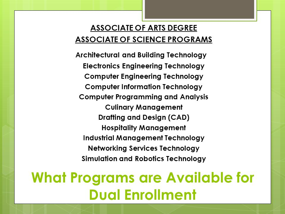 What Programs are Available for Dual Enrollment ASSOCIATE OF ARTS DEGREE ASSOCIATE OF SCIENCE PROGRAMS Architectural and Building Technology Electronics Engineering Technology Computer Engineering Technology Computer Information Technology Computer Programming and Analysis Culinary Management Drafting and Design (CAD) Hospitality Management Industrial Management Technology Networking Services Technology Simulation and Robotics Technology