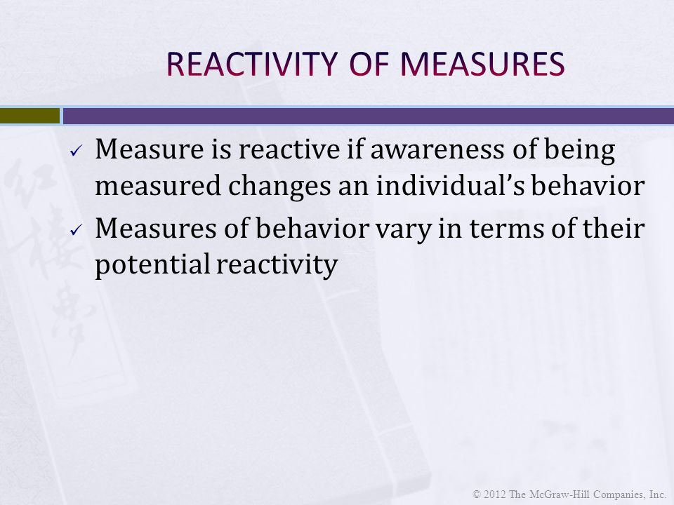 Measure is reactive if awareness of being measured changes an individual's behavior Measures of behavior vary in terms of their potential reactivity © 2012 The McGraw-Hill Companies, Inc.