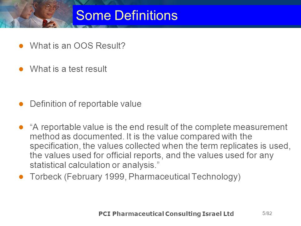 PCI Pharmaceutical Consulting Israel Ltd 26/82 OOS Case Study #1 Complex biochemical assay: 6 replicates Inherent variability allows for wider than usual specification of 80 – 120% Results: 45, 50, 46, 52, 65, 69% What would you think if it happened to you.