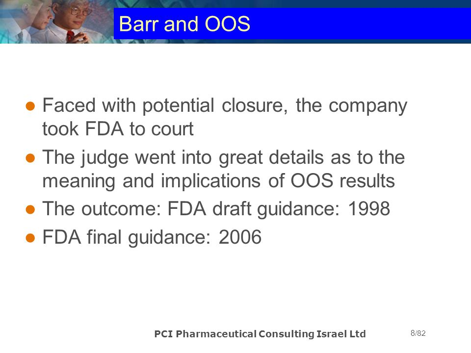 PCI Pharmaceutical Consulting Israel Ltd 59/82 Out of Specification Results conclusive If the laboratory investigation is conclusive –Document findings –INVALIDATE original test –Perform NEW test on same sample –Report original result with investigation as well as new result in batch record for QA review prior to release –COA carries new result only; some companies use an asterisk and indicate that there was an OOS NOT If the laboratory investigation is NOT conclusive inform QA (or customer for contract lab)