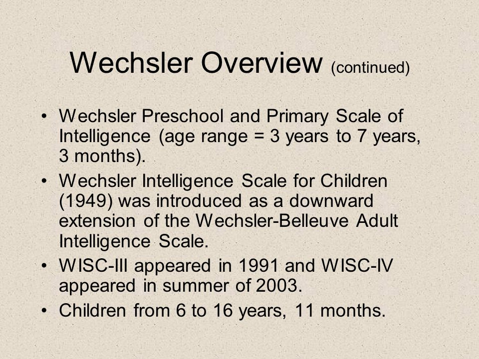 Wechsler Overview (continued) Wechsler Preschool and Primary Scale of Intelligence (age range = 3 years to 7 years, 3 months). Wechsler Intelligence S