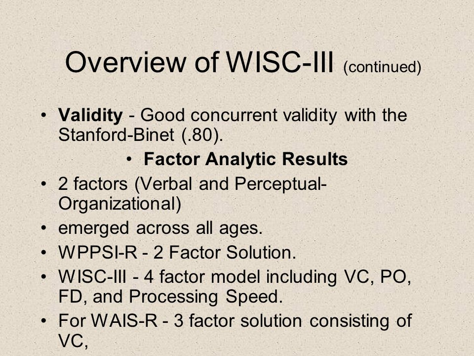 Overview of WISC-III (continued) Validity - Good concurrent validity with the Stanford-Binet (.80). Factor Analytic Results 2 factors (Verbal and Perc