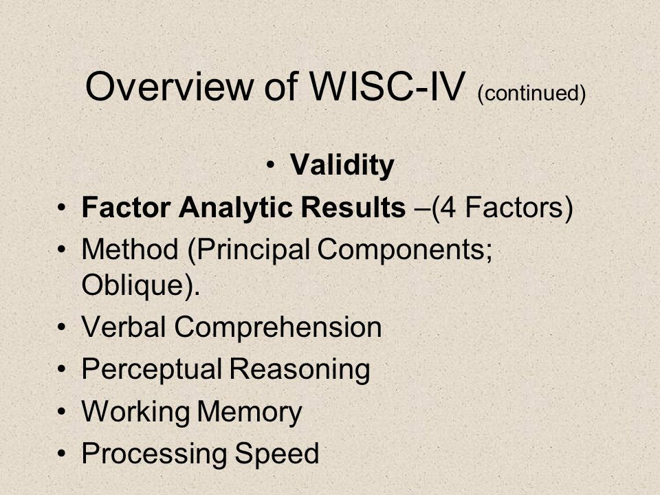 Overview of WISC-IV (continued) Validity Factor Analytic Results –(4 Factors) Method (Principal Components; Oblique).