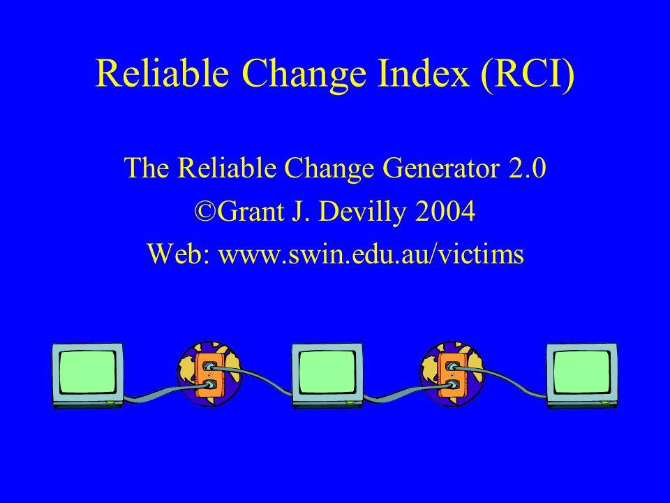 Reliable Change Index (RCI) The Reliable Change Generator 2.0 ©Grant J. Devilly 2004 Web: www.swin.edu.au/victims