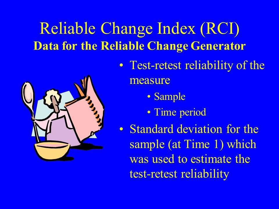 Reliable Change Index (RCI) Data for the Reliable Change Generator Test-retest reliability of the measure Sample Time period Standard deviation for the sample (at Time 1) which was used to estimate the test-retest reliability