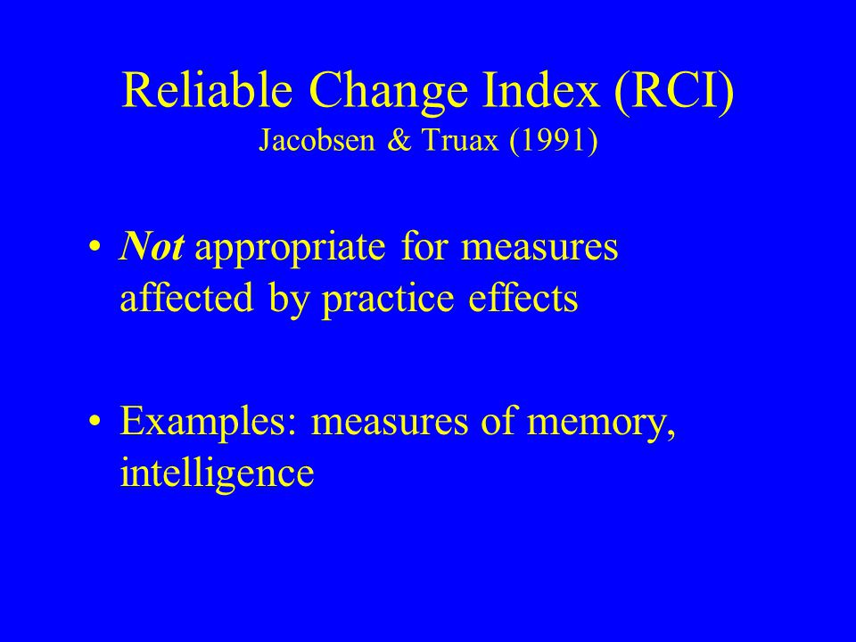 Reliable Change Index (RCI) Jacobsen & Truax (1991) Not appropriate for measures affected by practice effects Examples: measures of memory, intelligence