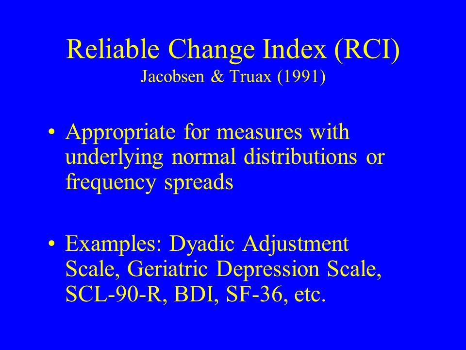Reliable Change Index (RCI) Jacobsen & Truax (1991) Appropriate for measures with underlying normal distributions or frequency spreads Examples: Dyadic Adjustment Scale, Geriatric Depression Scale, SCL-90-R, BDI, SF-36, etc.