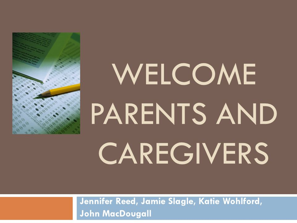 WELCOME PARENTS AND CAREGIVERS Jennifer Reed, Jamie Slagle, Katie Wohlford, John MacDougall