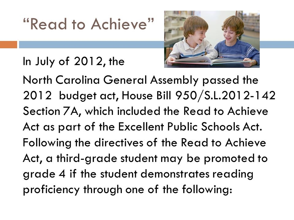 """Read to Achieve"" In July of 2012, the North Carolina General Assembly passed the 2012 budget act, House Bill 950/S.L.2012-142 Section 7A, which inclu"