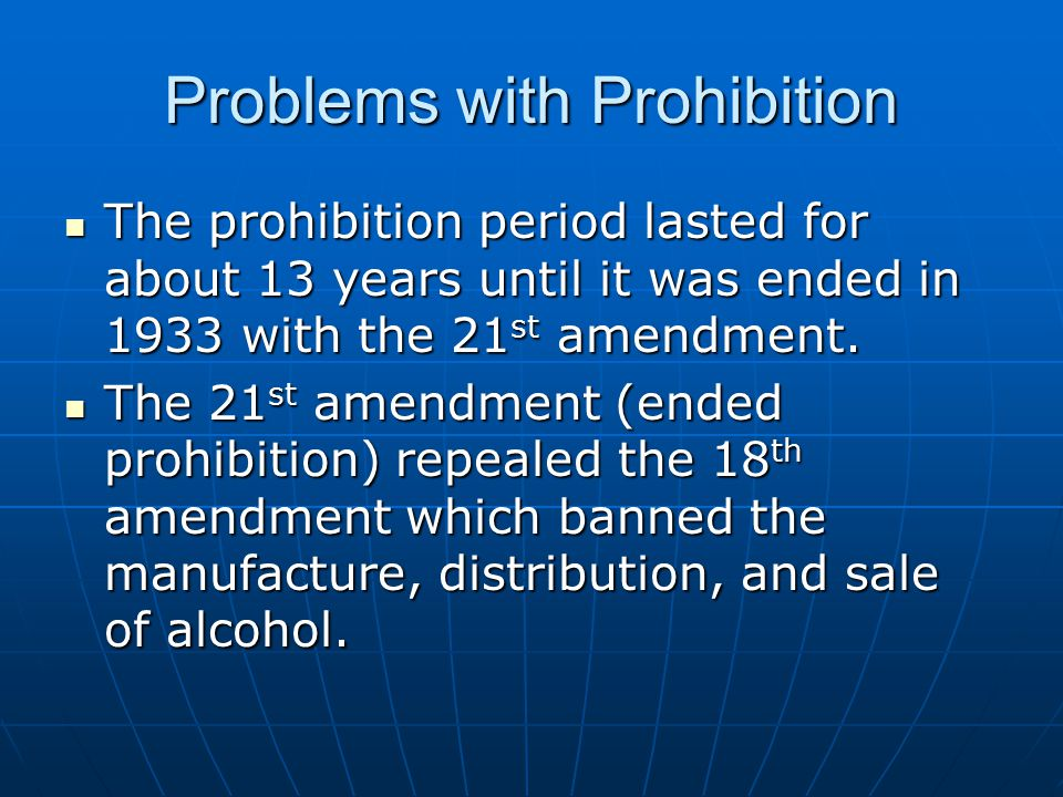 Problems with Prohibition The prohibition period lasted for about 13 years until it was ended in 1933 with the 21 st amendment.