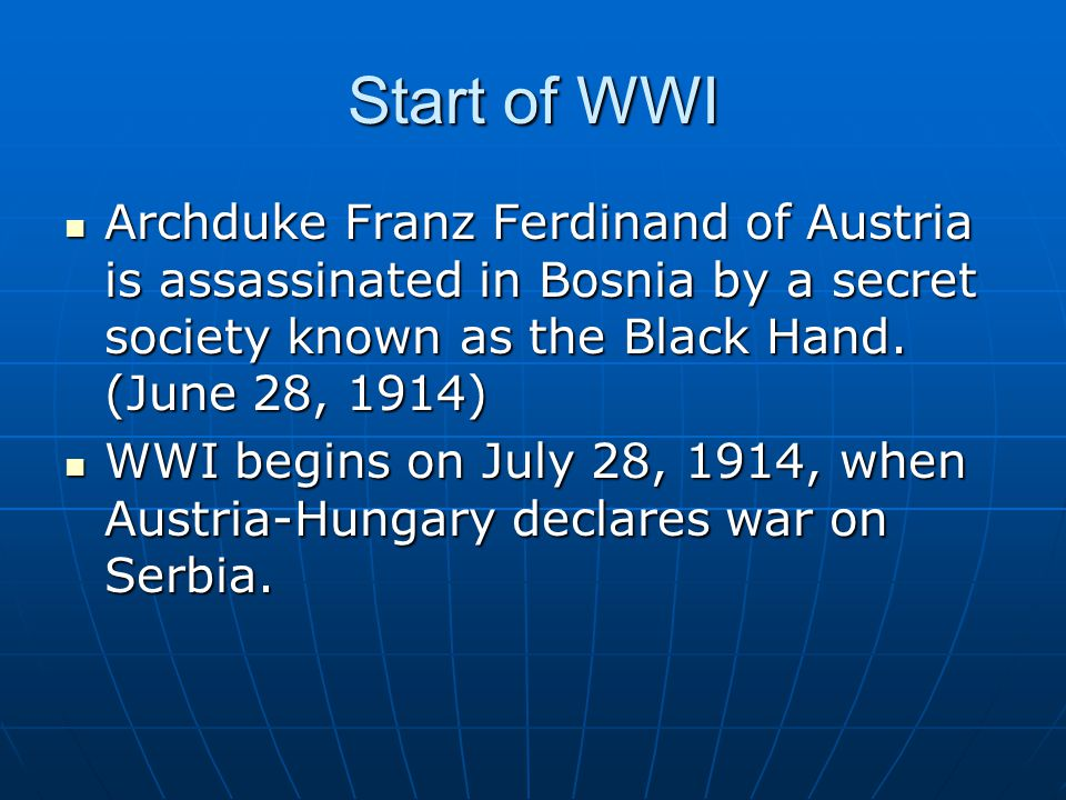 Start of WWI Archduke Franz Ferdinand of Austria is assassinated in Bosnia by a secret society known as the Black Hand.