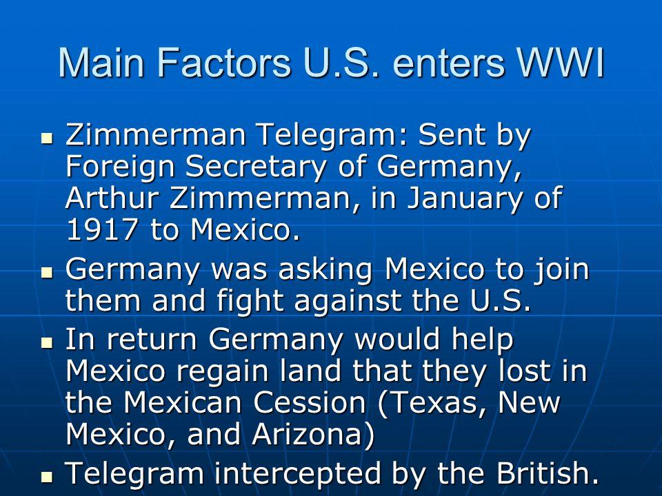 Main Factors U.S. enters WWI Zimmerman Telegram: Sent by Foreign Secretary of Germany, Arthur Zimmerman, in January of 1917 to Mexico. Zimmerman Teleg