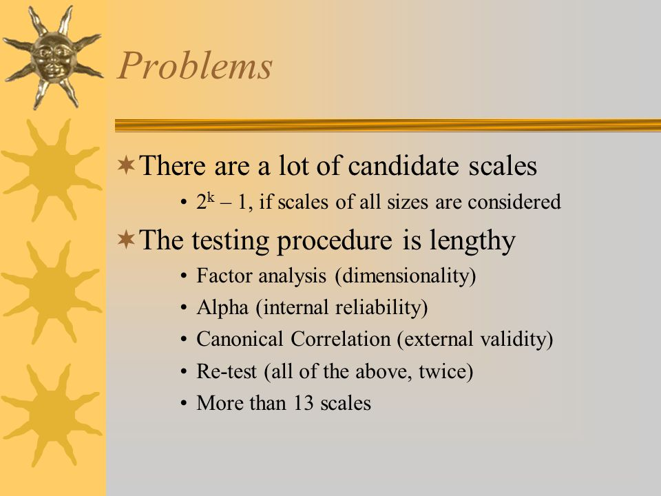 Problems  There are a lot of candidate scales 2 k – 1, if scales of all sizes are considered  The testing procedure is lengthy Factor analysis (dimensionality) Alpha (internal reliability) Canonical Correlation (external validity) Re-test (all of the above, twice) More than 13 scales