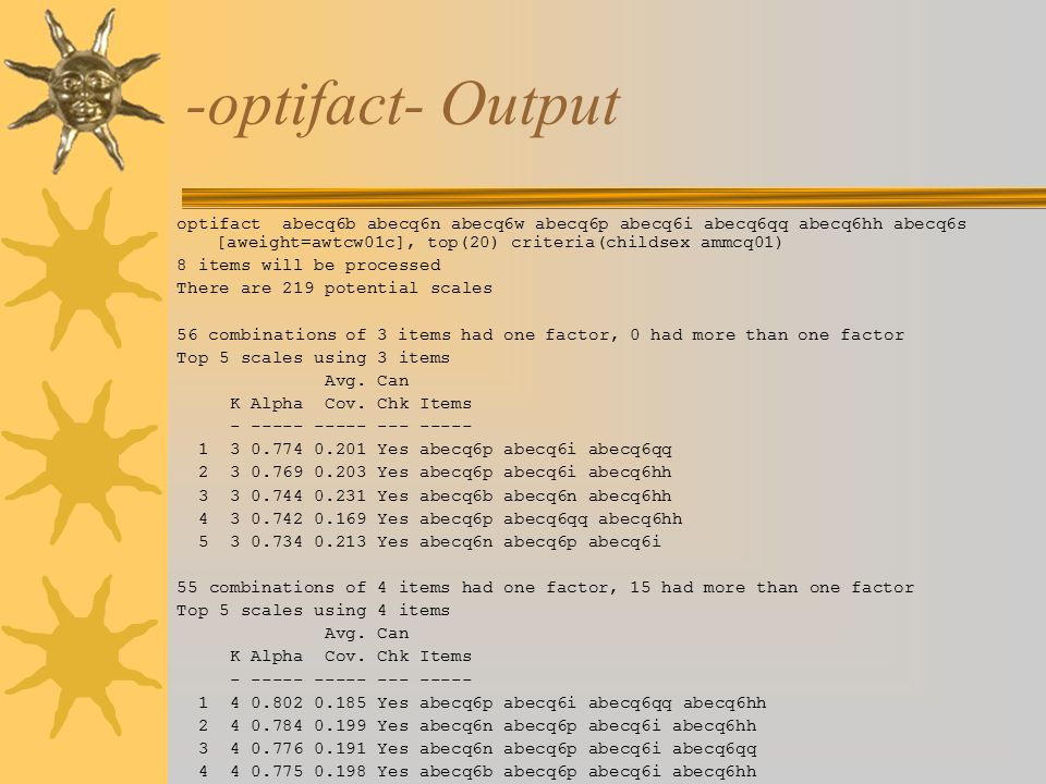 -optifact- Output optifact abecq6b abecq6n abecq6w abecq6p abecq6i abecq6qq abecq6hh abecq6s [aweight=awtcw01c], top(20) criteria(childsex ammcq01) 8 items will be processed There are 219 potential scales 56 combinations of 3 items had one factor, 0 had more than one factor Top 5 scales using 3 items Avg.