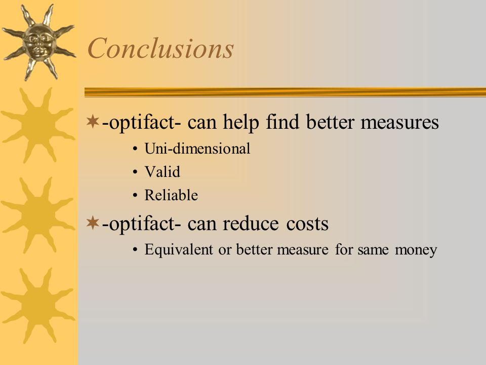 Conclusions  -optifact- can help find better measures Uni-dimensional Valid Reliable  -optifact- can reduce costs Equivalent or better measure for same money