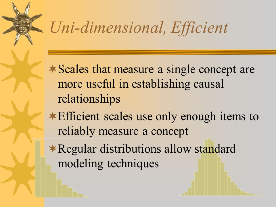 Uni-dimensional, Efficient  Scales that measure a single concept are more useful in establishing causal relationships  Efficient scales use only enough items to reliably measure a concept  Regular distributions allow standard modeling techniques