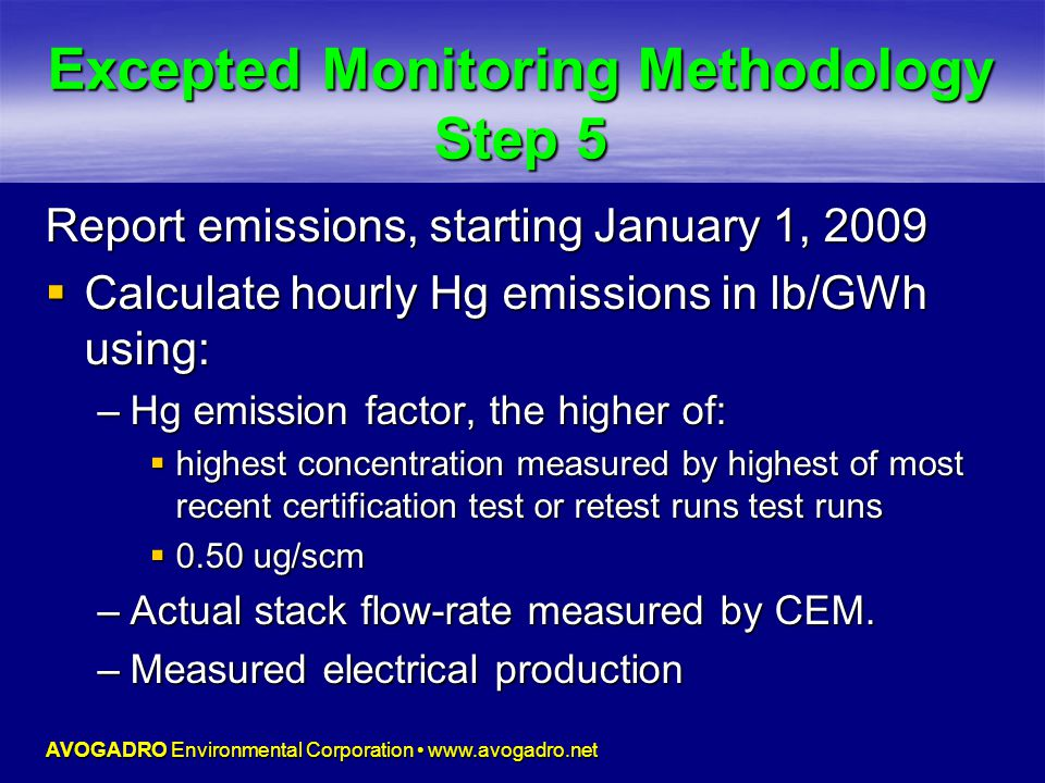 AVOGADRO Environmental Corporation www.avogadro.net Excepted Monitoring Methodology Step 5 Report emissions, starting January 1, 2009  Calculate hourly Hg emissions in lb/GWh using: –Hg emission factor, the higher of:  highest concentration measured by highest of most recent certification test or retest runs test runs  0.50 ug/scm –Actual stack flow-rate measured by CEM.