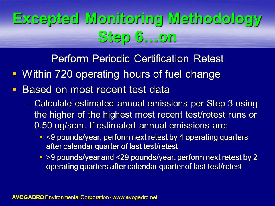 AVOGADRO Environmental Corporation www.avogadro.net Excepted Monitoring Methodology Step 6…on Perform Periodic Certification Retest  Within 720 operating hours of fuel change  Based on most recent test data –Calculate estimated annual emissions per Step 3 using the higher of the highest most recent test/retest runs or 0.50 ug/scm.