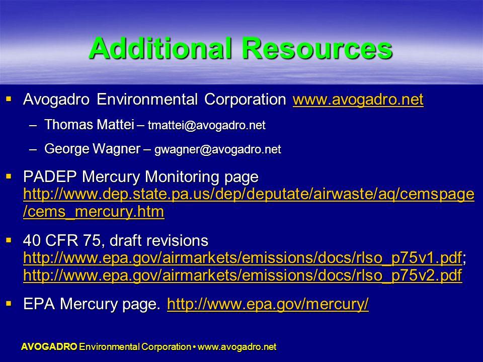 AVOGADRO Environmental Corporation www.avogadro.net Additional Resources  Avogadro Environmental Corporation www.avogadro.net www.avogadro.net –Thomas Mattei – tmattei@avogadro.net –George Wagner – gwagner@avogadro.net  PADEP Mercury Monitoring page http://www.dep.state.pa.us/dep/deputate/airwaste/aq/cemspage /cems_mercury.htm http://www.dep.state.pa.us/dep/deputate/airwaste/aq/cemspage /cems_mercury.htm http://www.dep.state.pa.us/dep/deputate/airwaste/aq/cemspage /cems_mercury.htm  40 CFR 75, draft revisions http://www.epa.gov/airmarkets/emissions/docs/rlso_p75v1.pdf; http://www.epa.gov/airmarkets/emissions/docs/rlso_p75v2.pdf http://www.epa.gov/airmarkets/emissions/docs/rlso_p75v1.pdf http://www.epa.gov/airmarkets/emissions/docs/rlso_p75v2.pdf http://www.epa.gov/airmarkets/emissions/docs/rlso_p75v1.pdf http://www.epa.gov/airmarkets/emissions/docs/rlso_p75v2.pdf  EPA Mercury page.