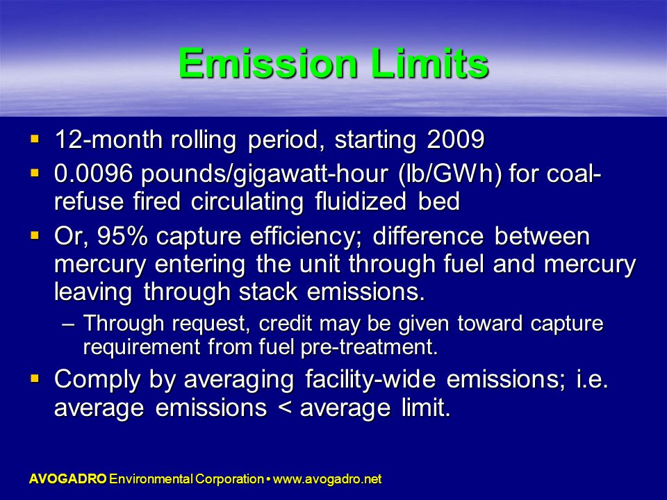 AVOGADRO Environmental Corporation www.avogadro.net Emission Limits  12-month rolling period, starting 2009  0.0096 pounds/gigawatt-hour (lb/GWh) for coal- refuse fired circulating fluidized bed  Or, 95% capture efficiency; difference between mercury entering the unit through fuel and mercury leaving through stack emissions.