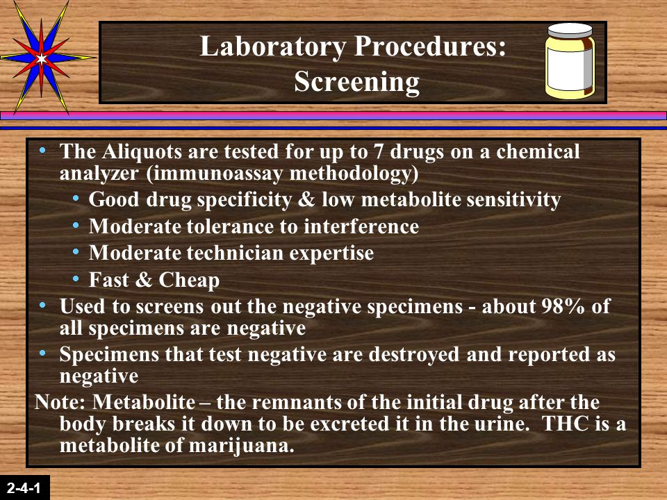 2-1-2 2-4-1 Laboratory Procedures: Screening  The Aliquots are tested for up to 7 drugs on a chemical analyzer (immunoassay methodology)  Good drug