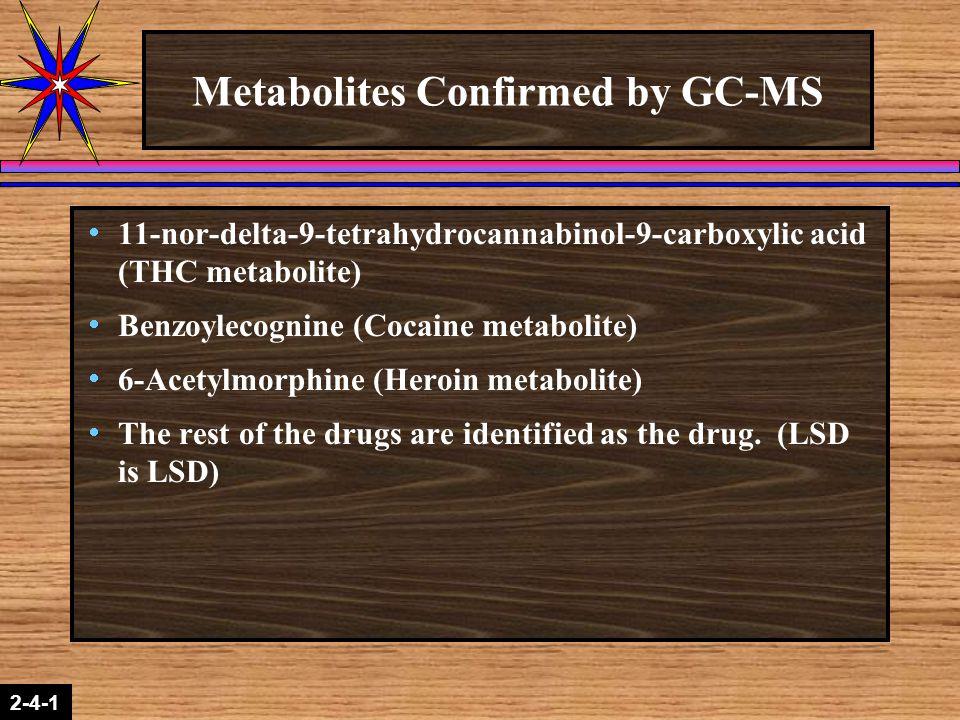 2-1-2 2-4-1 Metabolites Confirmed by GC-MS  11-nor-delta-9-tetrahydrocannabinol-9-carboxylic acid (THC metabolite)  Benzoylecognine (Cocaine metabol