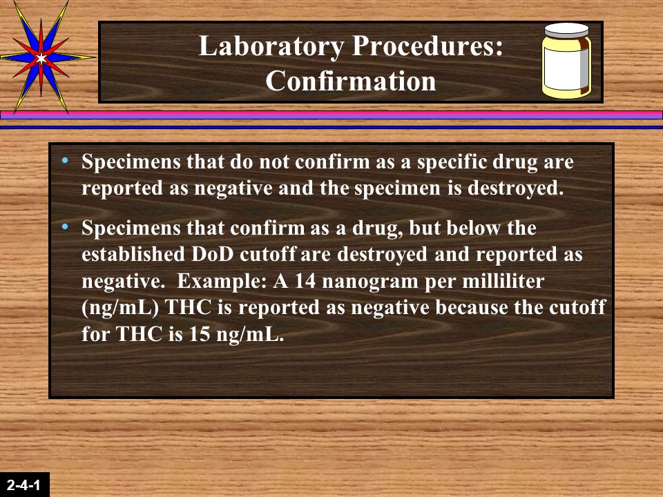 2-1-2 2-4-1 Laboratory Procedures: Confirmation  Specimens that do not confirm as a specific drug are reported as negative and the specimen is destro