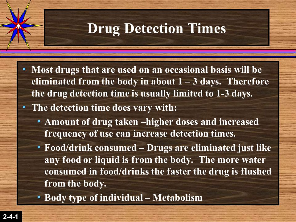 2-1-2 2-4-1 Drug Detection Times  Most drugs that are used on an occasional basis will be eliminated from the body in about 1 – 3 days. Therefore the