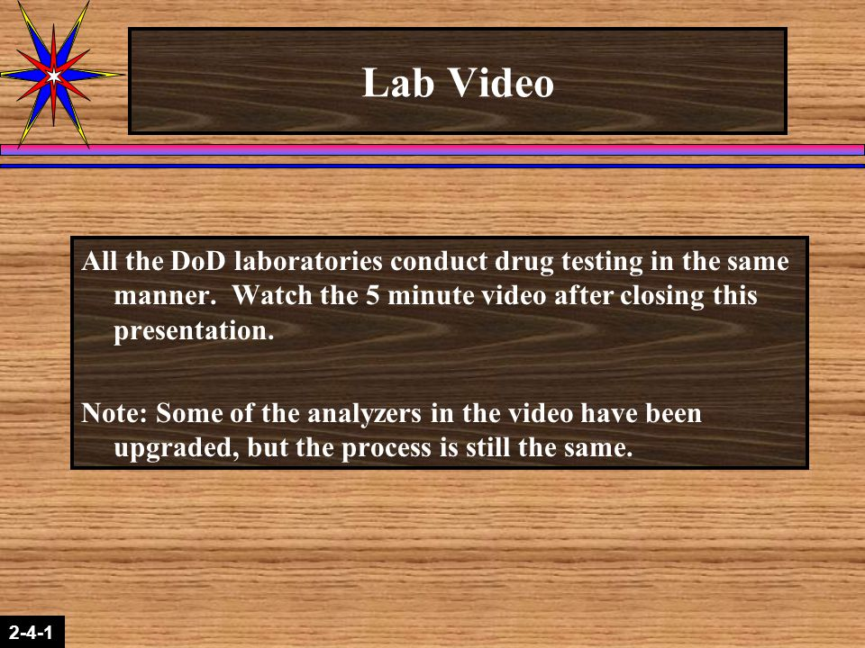 2-1-2 2-4-1 Lab Video All the DoD laboratories conduct drug testing in the same manner. Watch the 5 minute video after closing this presentation. Note
