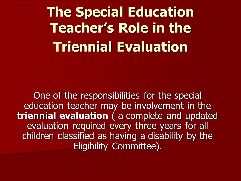 The Special Education Teacher's Role in the Triennial Evaluation This is a very important phase of the special education process because it reviews the factors that accounted for the child s classification and placement.